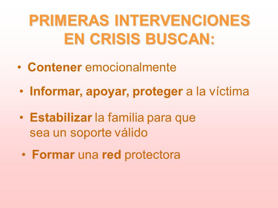 PRIMERAS INTERVENCIONES EN CRISIS BUSCAN: Contener emocionalmente Informar, apoyar, proteger a la víctima Estabilizar la familia para que sea un soporte válido Formar una red protectora