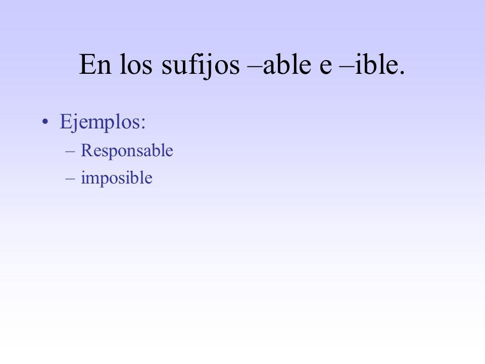 En los sufijos –able e –ible. Ejemplos: –Responsable –imposible