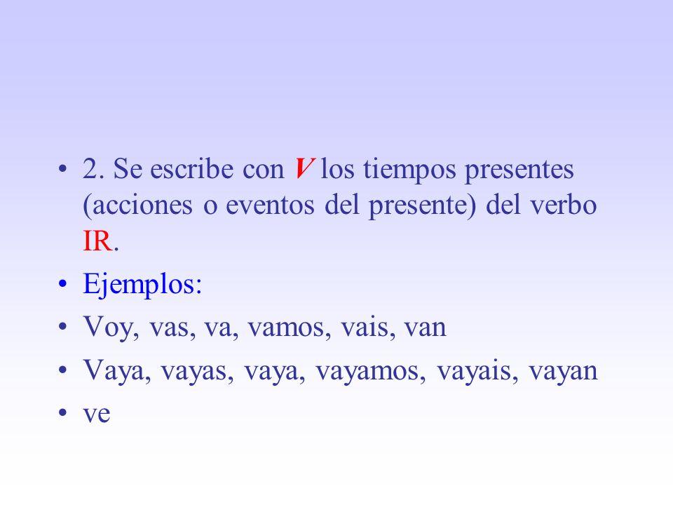 2. Se escribe con V los tiempos presentes (acciones o eventos del presente) del verbo IR. Ejemplos: Voy, vas, va, vamos, vais, van Vaya, vayas, vaya,