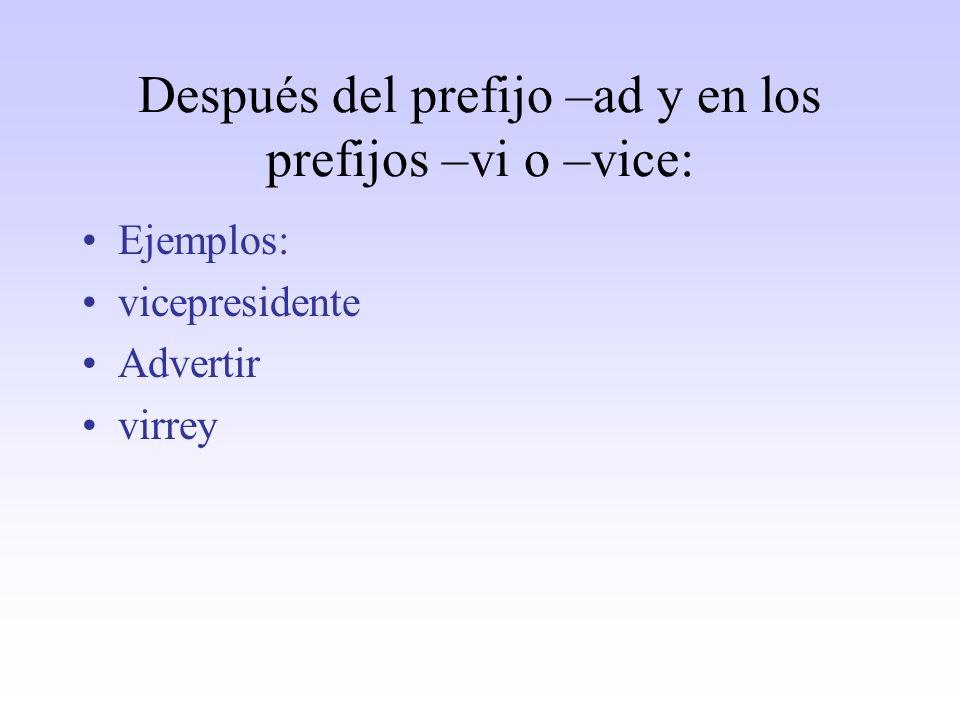 Después del prefijo –ad y en los prefijos –vi o –vice: Ejemplos: vicepresidente Advertir virrey