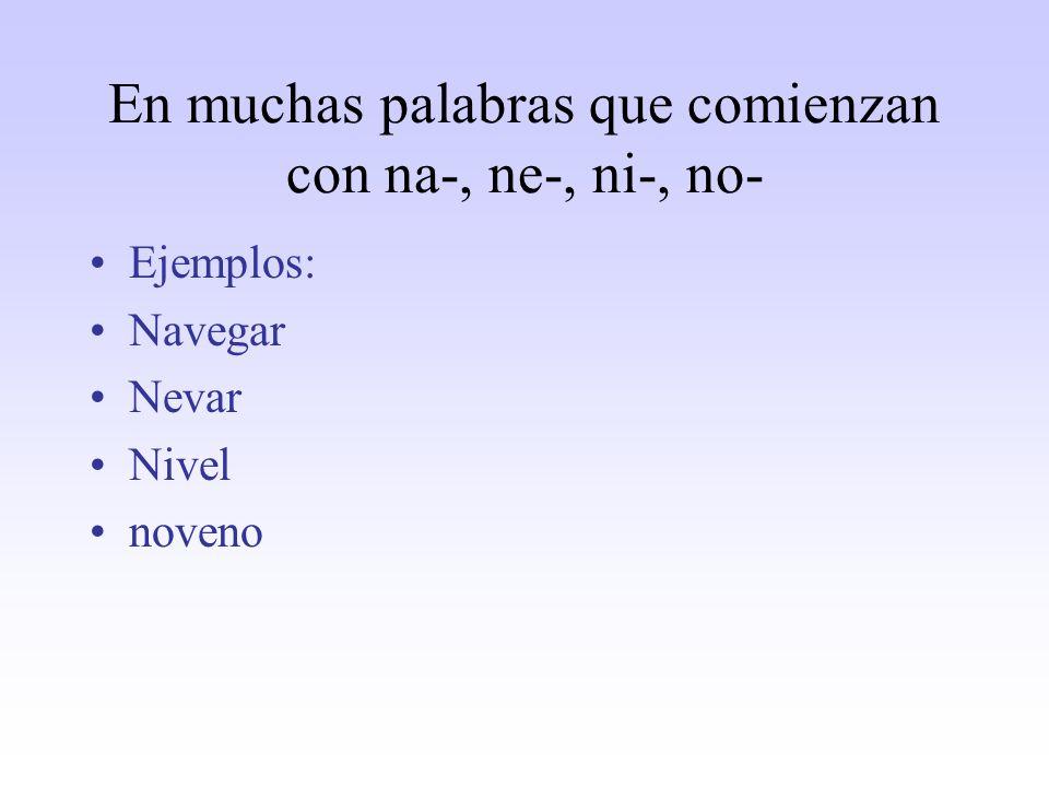 En muchas palabras que comienzan con na-, ne-, ni-, no- Ejemplos: Navegar Nevar Nivel noveno