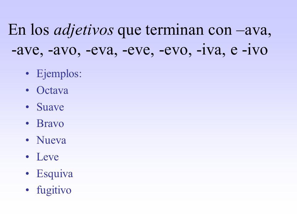 En los adjetivos que terminan con –ava, -ave, -avo, -eva, -eve, -evo, -iva, e -ivo Ejemplos: Octava Suave Bravo Nueva Leve Esquiva fugitivo