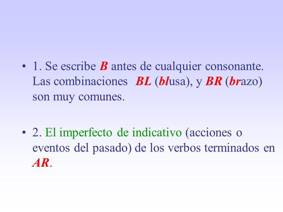 1. Se escribe B antes de cualquier consonante. Las combinaciones BL (blusa), y BR (brazo) son muy comunes. 2. El imperfecto de indicativo (acciones o