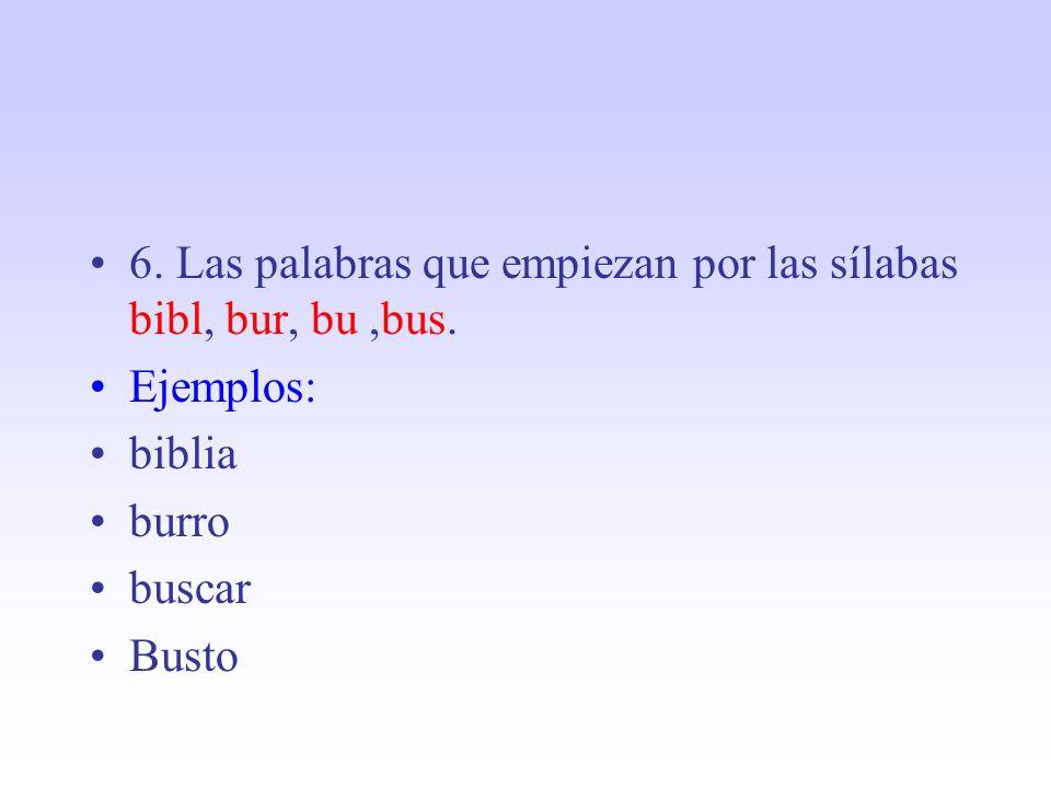 6. Las palabras que empiezan por las sílabas bibl, bur, bu,bus. Ejemplos: biblia burro buscar Busto