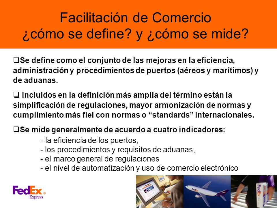 Facilitación de Comercio ¿cómo se define? y ¿cómo se mide? Se define como el conjunto de las mejoras en la eficiencia, administración y procedimientos