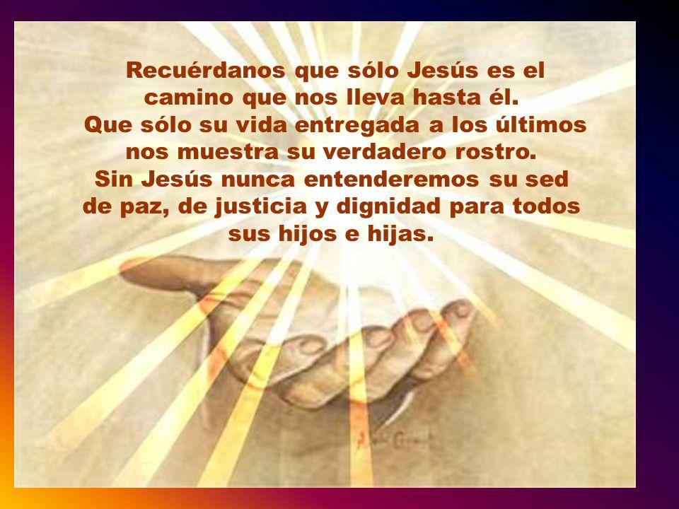 Recuérdanos que sólo Jesús es el camino que nos lleva hasta él.