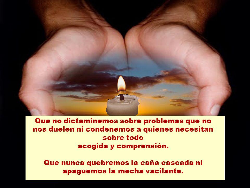 Que no dictaminemos sobre problemas que no nos duelen ni condenemos a quienes necesitan sobre todo acogida y comprensión.