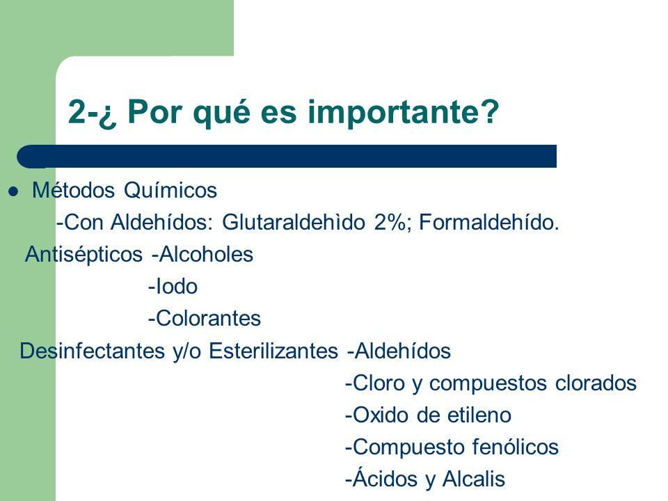 2-¿ Por qué es importante? Métodos Químicos -Con Aldehídos: Glutaraldehìdo 2%; Formaldehído. Antisépticos -Alcoholes -Iodo -Colorantes Desinfectantes