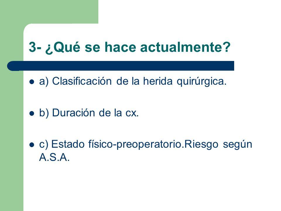 3- ¿Qué se hace actualmente? a) Clasificación de la herida quirúrgica. b) Duración de la cx. c) Estado físico-preoperatorio.Riesgo según A.S.A.