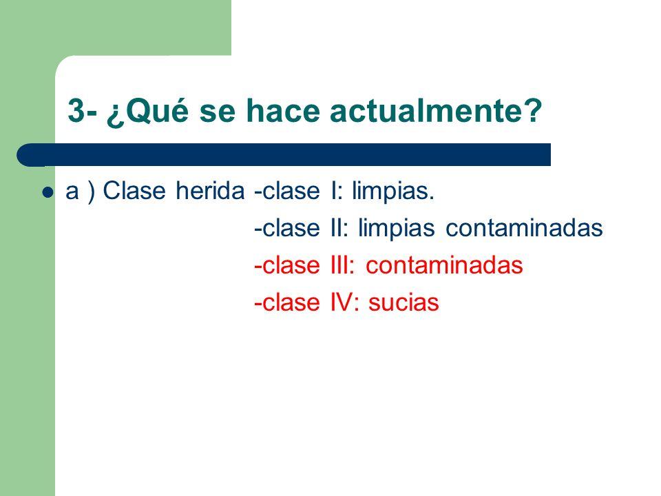 3- ¿Qué se hace actualmente? a ) Clase herida -clase I: limpias. -clase II: limpias contaminadas -clase III: contaminadas -clase IV: sucias