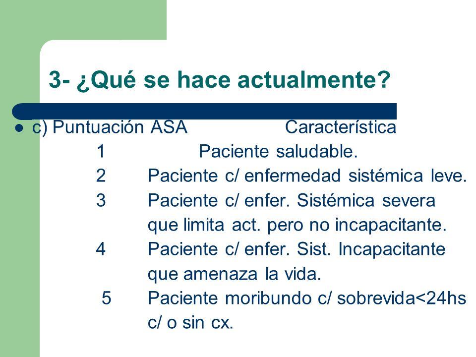 3- ¿Qué se hace actualmente? c) Puntuación ASA Característica 1 Paciente saludable. 2 Paciente c/ enfermedad sistémica leve. 3 Paciente c/ enfer. Sist