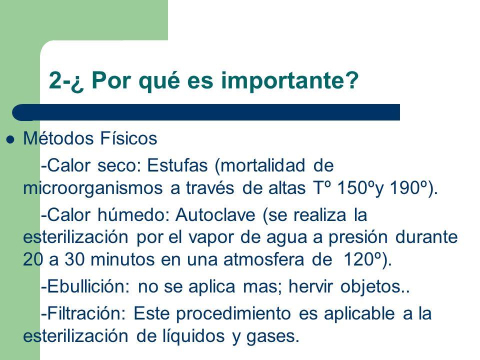 2-¿ Por qué es importante? Métodos Físicos -Calor seco: Estufas (mortalidad de microorganismos a través de altas Tº 150ºy 190º). -Calor húmedo: Autocl