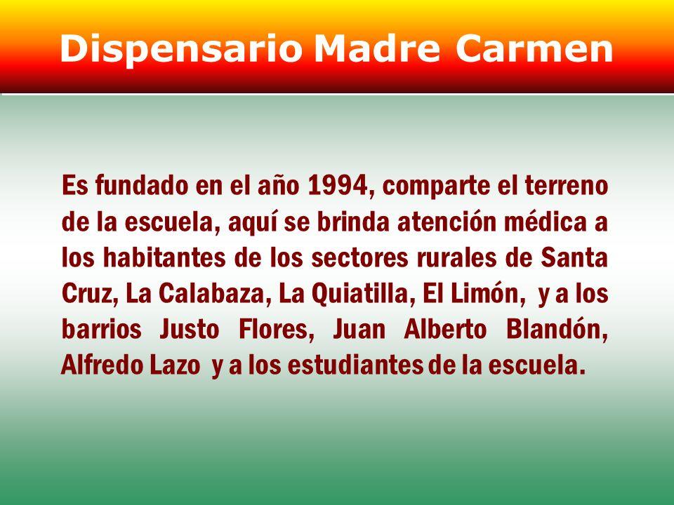 Dispensario Madre Carmen Es fundado en el año 1994, comparte el terreno de la escuela, aquí se brinda atención médica a los habitantes de los sectores