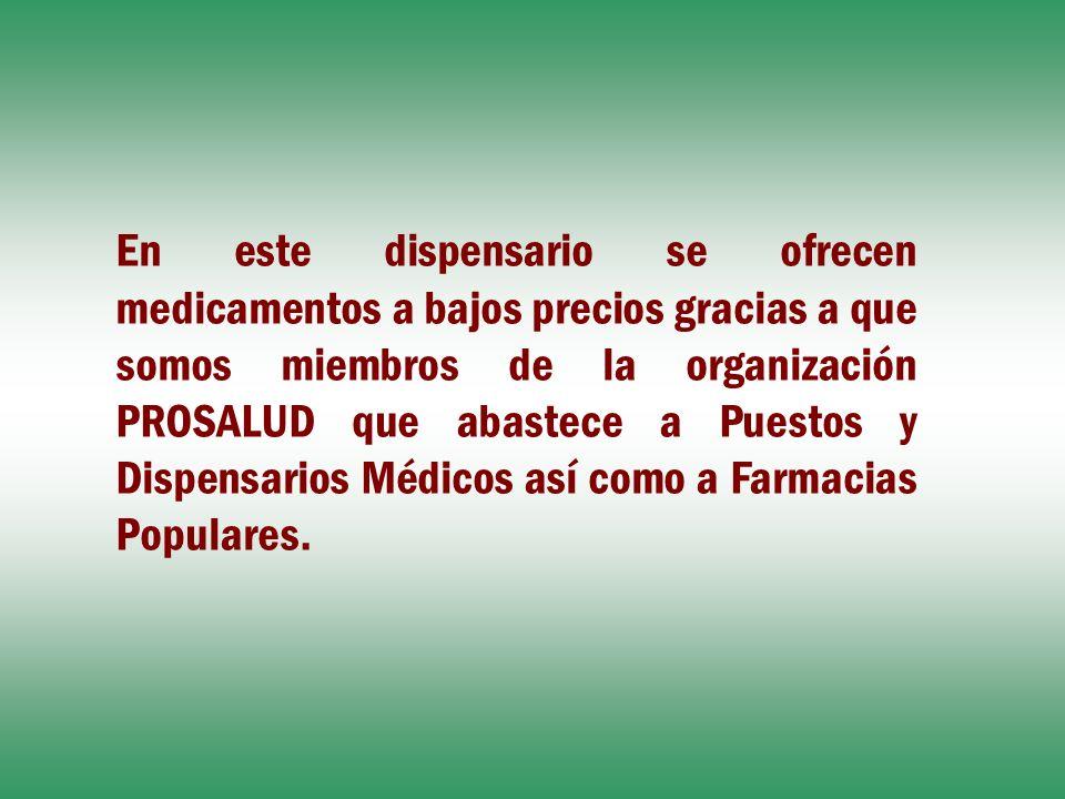 En este dispensario se ofrecen medicamentos a bajos precios gracias a que somos miembros de la organización PROSALUD que abastece a Puestos y Dispensa
