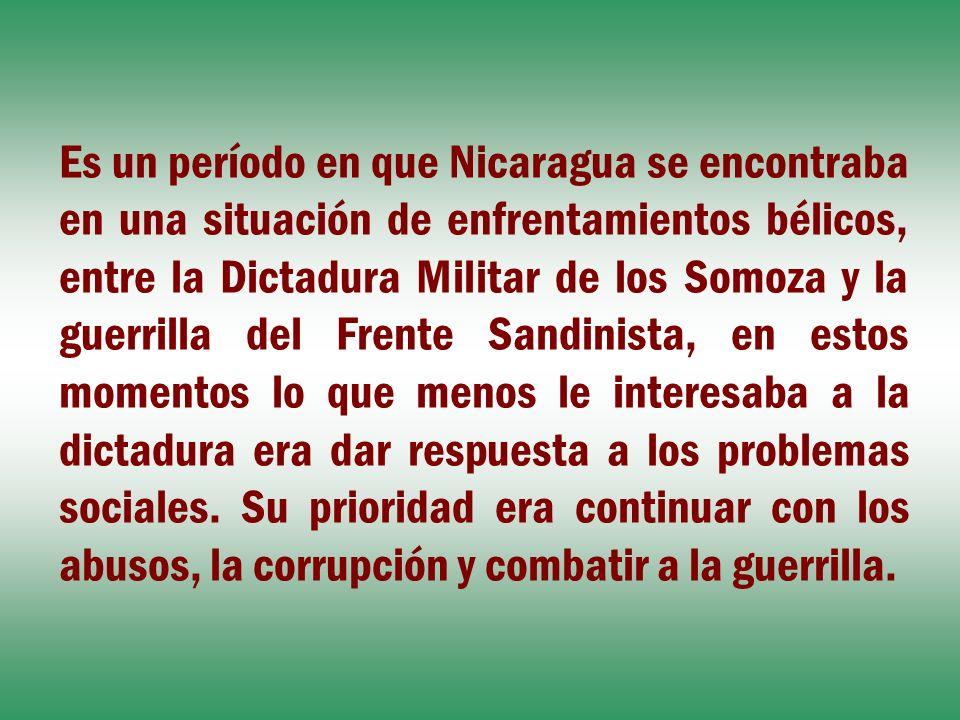 Es un período en que Nicaragua se encontraba en una situación de enfrentamientos bélicos, entre la Dictadura Militar de los Somoza y la guerrilla del
