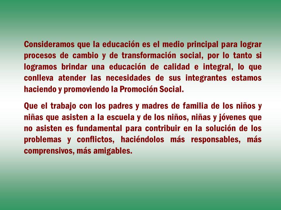 Consideramos que la educación es el medio principal para lograr procesos de cambio y de transformación social, por lo tanto si logramos brindar una ed