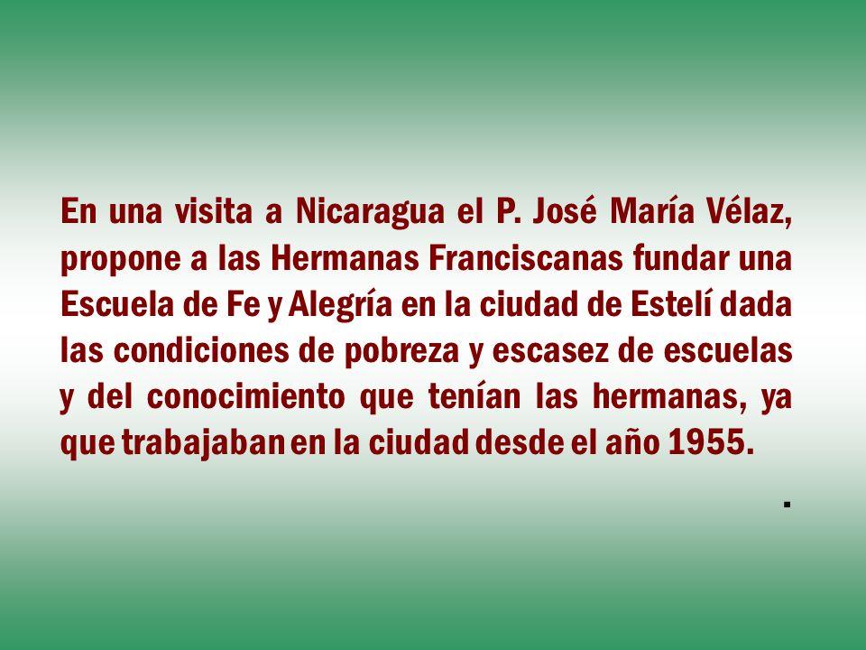 En una visita a Nicaragua el P. José María Vélaz, propone a las Hermanas Franciscanas fundar una Escuela de Fe y Alegría en la ciudad de Estelí dada l