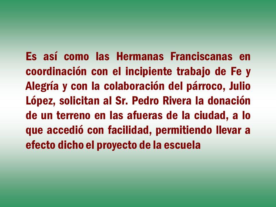 Es así como las Hermanas Franciscanas en coordinación con el incipiente trabajo de Fe y Alegría y con la colaboración del párroco, Julio López, solici