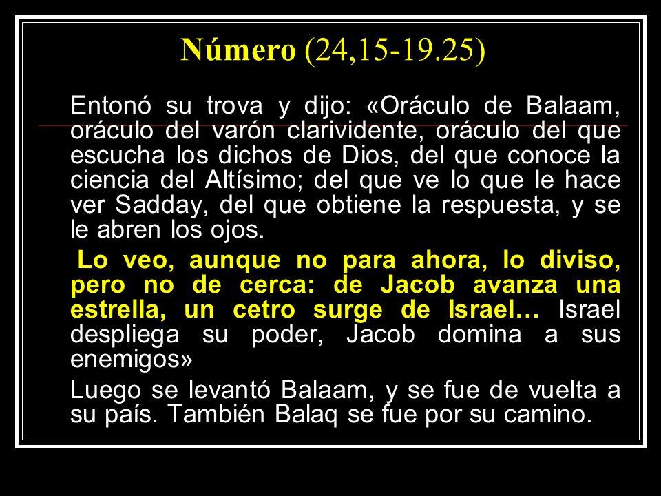 Número (24,15-19.25) Entonó su trova y dijo: «Oráculo de Balaam, oráculo del varón clarividente, oráculo del que escucha los dichos de Dios, del que conoce la ciencia del Altísimo; del que ve lo que le hace ver Sadday, del que obtiene la respuesta, y se le abren los ojos.