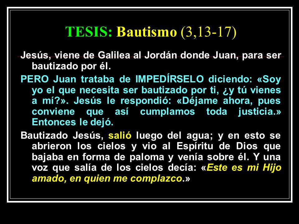 TESIS: Bautismo (3,13-17) Jesús, viene de Galilea al Jordán donde Juan, para ser bautizado por él. PERO Juan trataba de IMPEDÍRSELO diciendo: «Soy yo