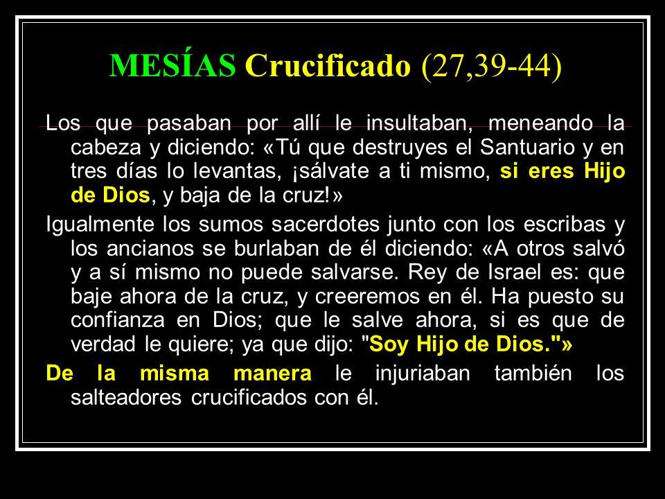 MESÍAS Crucificado (27,39-44) Los que pasaban por allí le insultaban, meneando la cabeza y diciendo: «Tú que destruyes el Santuario y en tres días lo levantas, ¡sálvate a ti mismo, si eres Hijo de Dios, y baja de la cruz!» Igualmente los sumos sacerdotes junto con los escribas y los ancianos se burlaban de él diciendo: «A otros salvó y a sí mismo no puede salvarse.