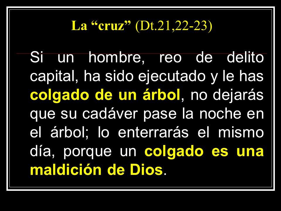 La cruz (Dt.21,22-23) Si un hombre, reo de delito capital, ha sido ejecutado y le has colgado de un árbol, no dejarás que su cadáver pase la noche en