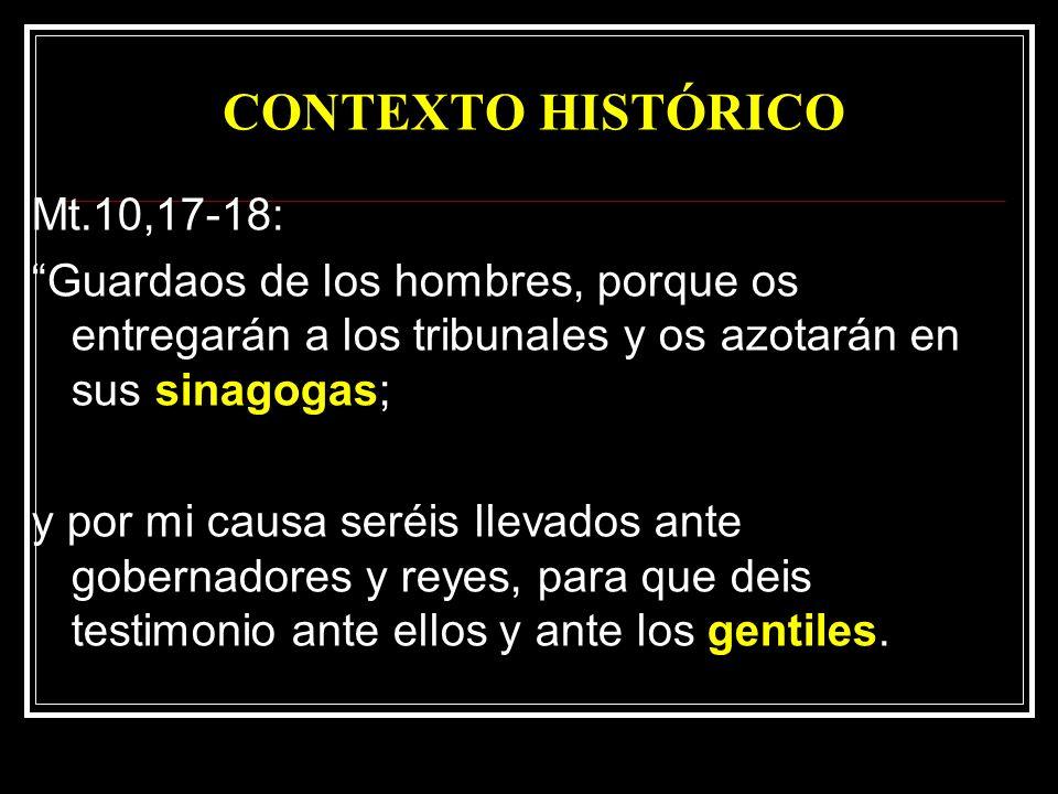 CONTEXTO HISTÓRICO Mt.10,17-18: Guardaos de los hombres, porque os entregarán a los tribunales y os azotarán en sus sinagogas; y por mi causa seréis llevados ante gobernadores y reyes, para que deis testimonio ante ellos y ante los gentiles.