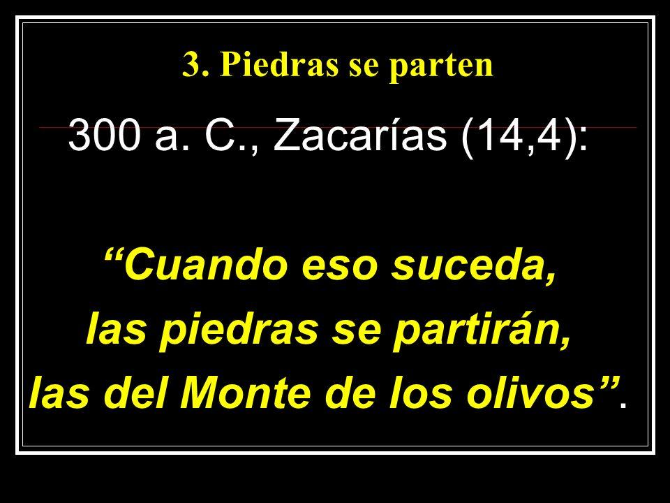 3. Piedras se parten 300 a. C., Zacarías (14,4): Cuando eso suceda, las piedras se partirán, las del Monte de los olivos.