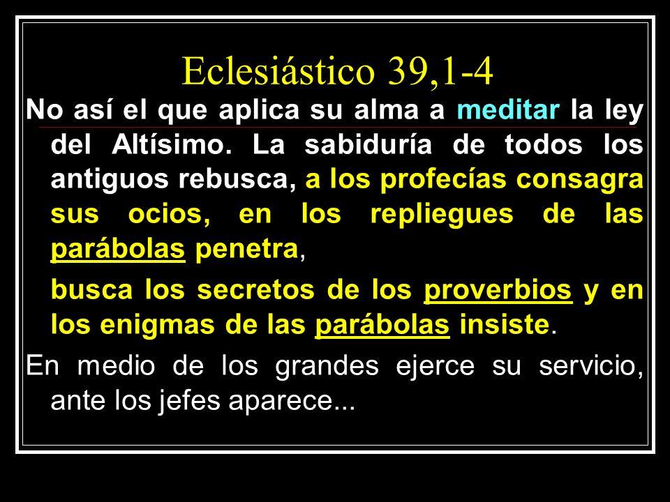 Eclesiástico 39,1-4 No así el que aplica su alma a meditar la ley del Altísimo. La sabiduría de todos los antiguos rebusca, a los profecías consagra s
