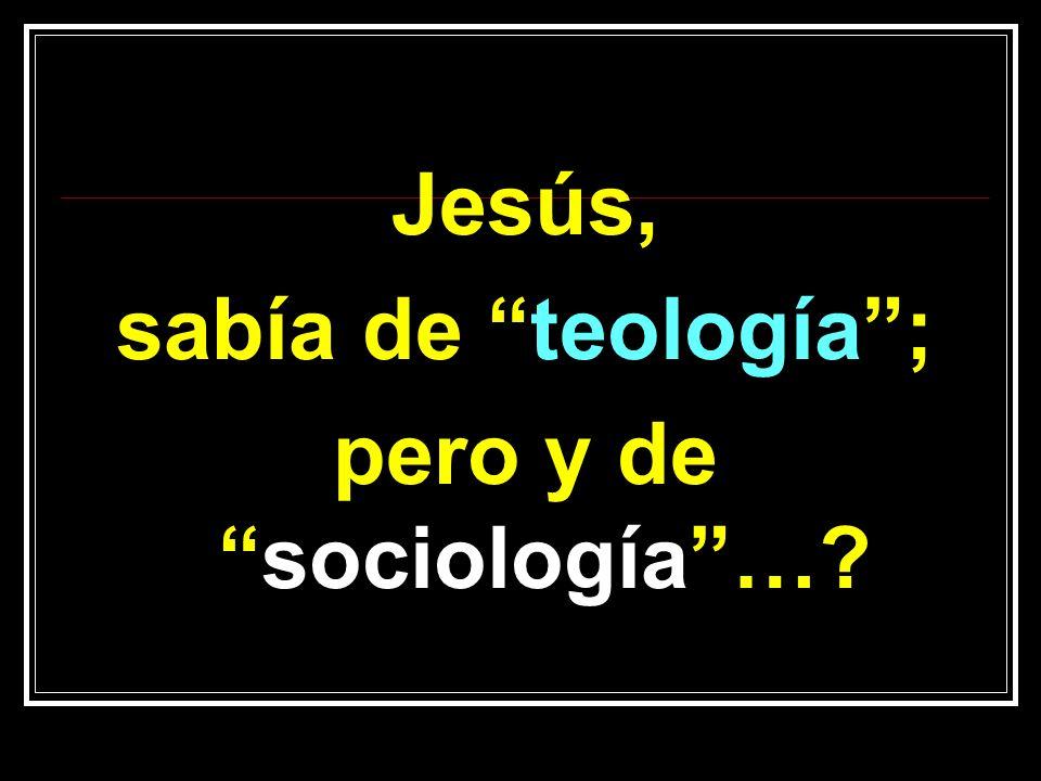 Jesús, sabía de teología; pero y desociología…?