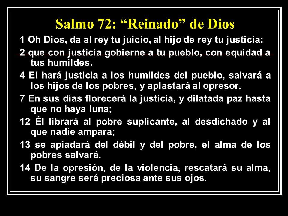 Salmo 72: Reinado de Dios 1 Oh Dios, da al rey tu juicio, al hijo de rey tu justicia: 2 que con justicia gobierne a tu pueblo, con equidad a tus humildes.