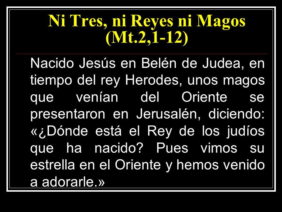 Ni Tres, ni Reyes ni Magos (Mt.2,1-12) Nacido Jesús en Belén de Judea, en tiempo del rey Herodes, unos magos que venían del Oriente se presentaron en Jerusalén, diciendo: «¿Dónde está el Rey de los judíos que ha nacido.