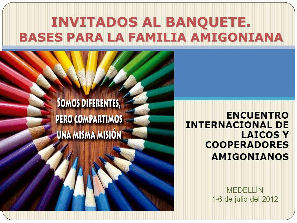ENCUENTRO INTERNACIONAL DE LAICOS Y COOPERADORES AMIGONIANOS INVITADOS AL BANQUETE. BASES PARA LA FAMILIA AMIGONIANA MEDELLÍN 1-6 de julio del 2012
