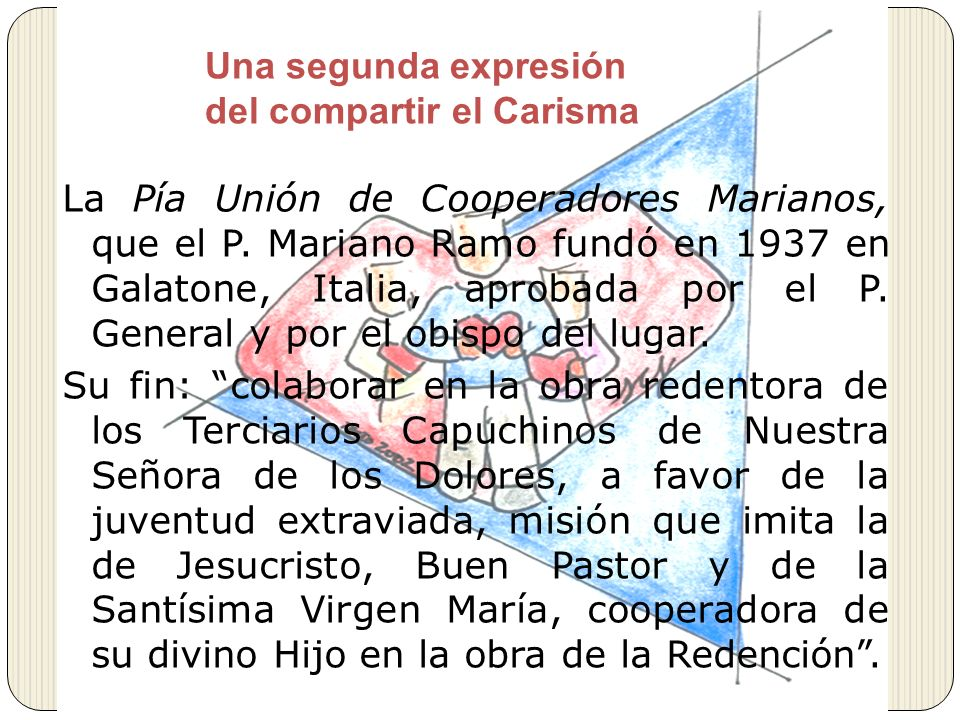 Una segunda expresión del compartir el Carisma La Pía Unión de Cooperadores Marianos, que el P. Mariano Ramo fundó en 1937 en Galatone, Italia, aproba