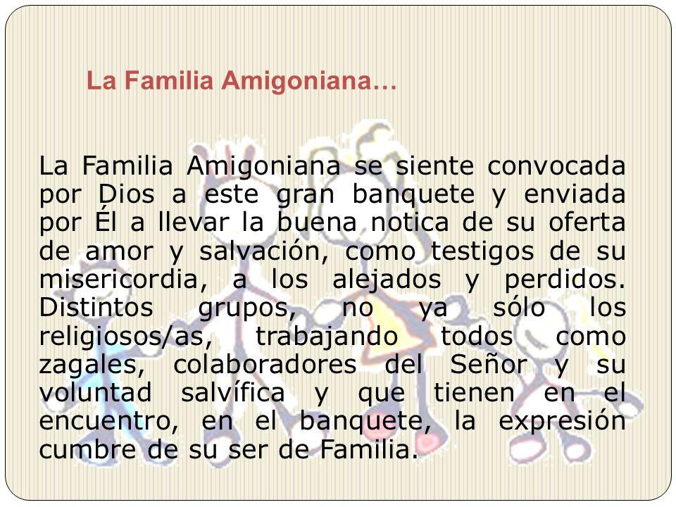 La Familia Amigoniana… La Familia Amigoniana se siente convocada por Dios a este gran banquete y enviada por Él a llevar la buena notica de su oferta