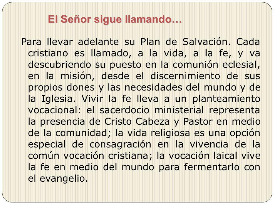 El Señor sigue llamando… Para llevar adelante su Plan de Salvación. Cada cristiano es llamado, a la vida, a la fe, y va descubriendo su puesto en la c