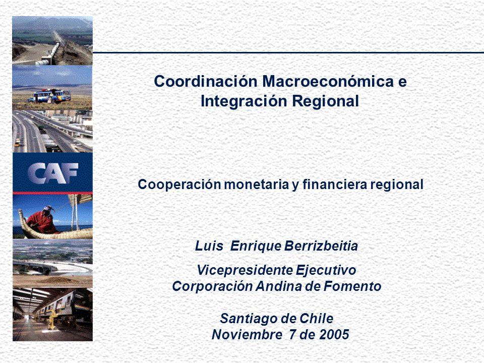 Coordinación Macroeconómica e Integración Regional Cooperación monetaria y financiera regional Luis Enrique Berrizbeitia Vicepresidente Ejecutivo Corporación Andina de Fomento Santiago de Chile Noviembre 7 de 2005