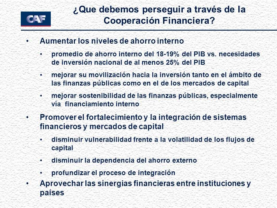 ¿Que debemos perseguir a través de la Cooperación Financiera? Aumentar los niveles de ahorro interno promedio de ahorro interno del 18-19% del PIB vs.