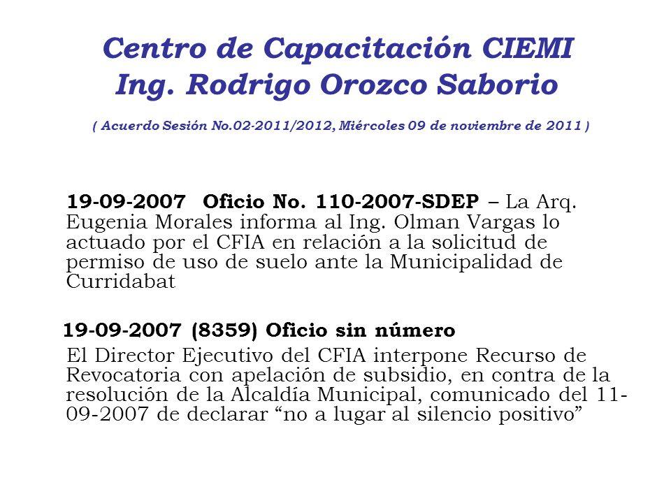 Centro de Capacitación CIEMI Ing. Rodrigo Orozco Saborio ( Acuerdo Sesión No.02-2011/2012, Miércoles 09 de noviembre de 2011 ) 19-09-2007 Oficio No. 1