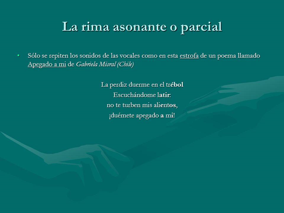 La rima asonante o parcial Sólo se repiten los sonidos de las vocales como en esta estrofa de un poema llamado Apegado a mi de Gabriela Misral (Chile)