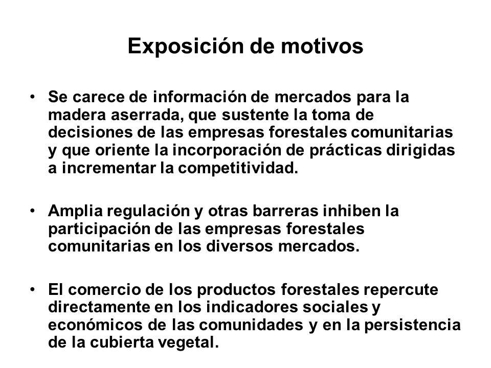 Exposición de motivos Se carece de información de mercados para la madera aserrada, que sustente la toma de decisiones de las empresas forestales comu