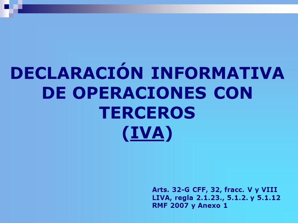 DECLARACIÓN INFORMATIVA DE OPERACIONES CON TERCEROS (IVA) Arts. 32-G CFF, 32, fracc. V y VIII LIVA, regla 2.1.23., 5.1.2. y 5.1.12 RMF 2007 y Anexo 1