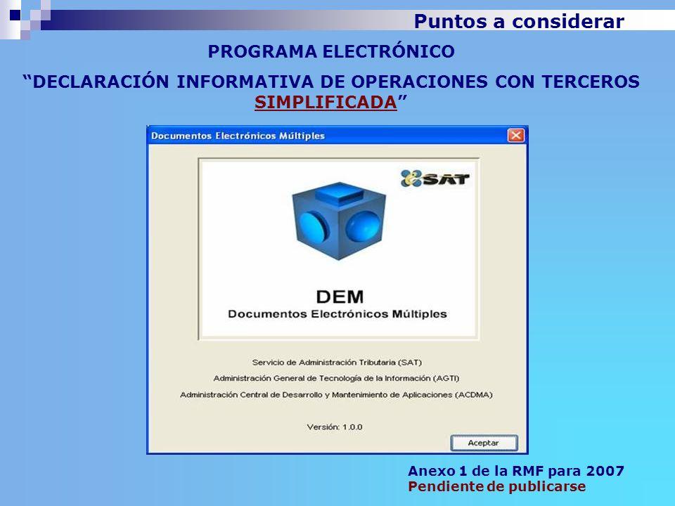PROGRAMA ELECTRÓNICO DECLARACIÓN INFORMATIVA DE OPERACIONES CON TERCEROS SIMPLIFICADA Anexo 1 de la RMF para 2007 Pendiente de publicarse Puntos a con