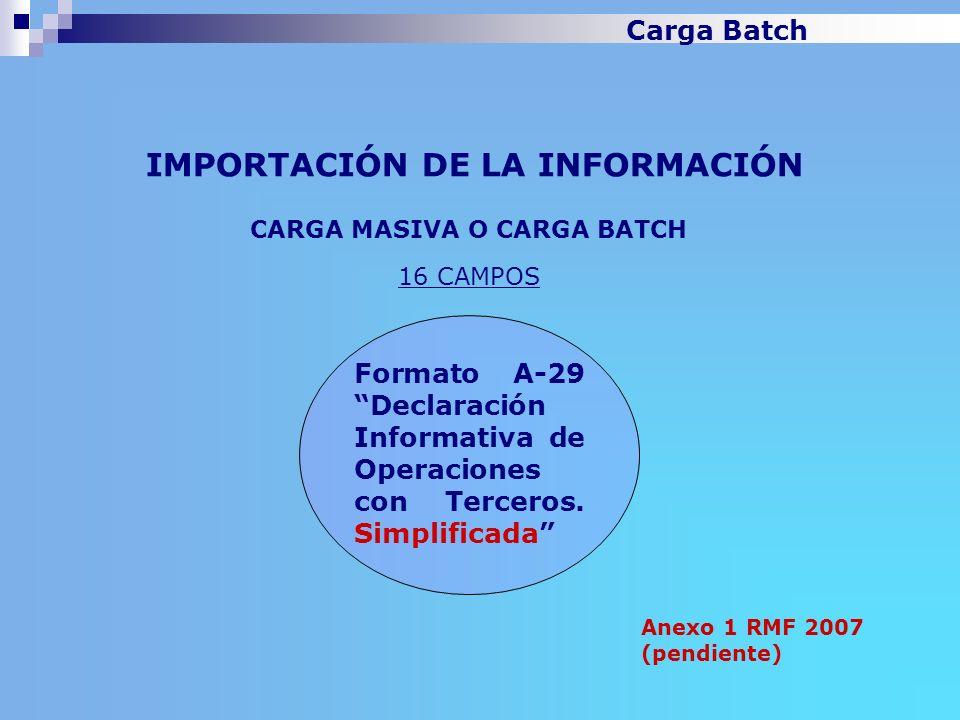 IMPORTACIÓN DE LA INFORMACIÓN Anexo 1 RMF 2007 (pendiente) CARGA MASIVA O CARGA BATCH 16 CAMPOS Formato A-29 Declaración Informativa de Operaciones co