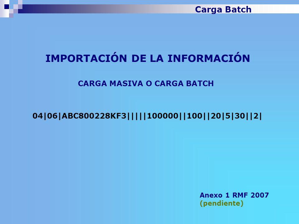 IMPORTACIÓN DE LA INFORMACIÓN Anexo 1 RMF 2007 (pendiente) CARGA MASIVA O CARGA BATCH 04 06 ABC800228KF3     100000  100  20 5 30  2  Carga Batch