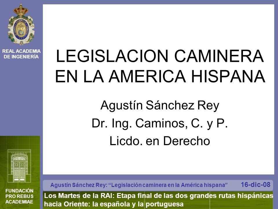 REAL ACADEMIA DE INGENIERÍA FUNDACIÓN PRO REBUS ACADEMIAE Agustín Sánchez Rey: Legislación caminera en la América hispana Los Martes de la RAI: Etapa