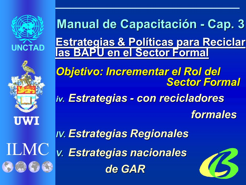 ILMC UNCTAD UWI Estrategias & Políticas para Reciclar las BAPU en el Sector Formal Estrategias & Políticas para Reciclar las BAPU en el Sector Formal Objetivo: Incrementar el Rol del Sector Formal Objetivo: Incrementar el Rol del Sector Formal I.