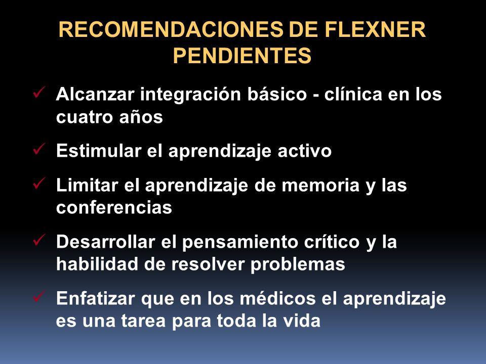 RECOMENDACIONES DE FLEXNER PENDIENTES Alcanzar integración básico - clínica en los cuatro años Estimular el aprendizaje activo Limitar el aprendizaje