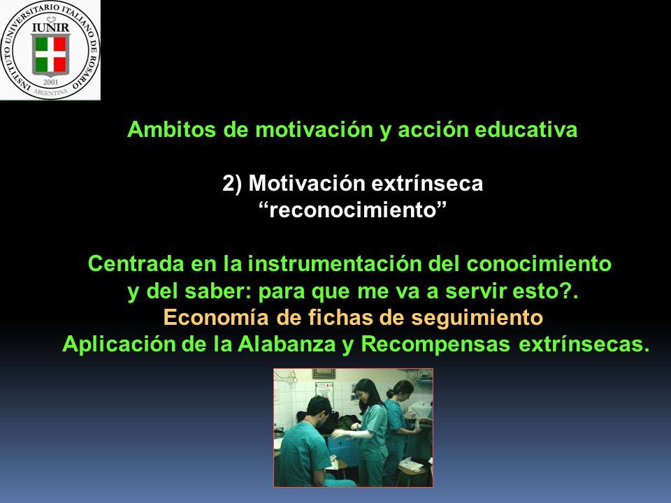 Ambitos de motivación y acción educativa 2) Motivación extrínseca reconocimiento Centrada en la instrumentación del conocimiento y del saber: para que