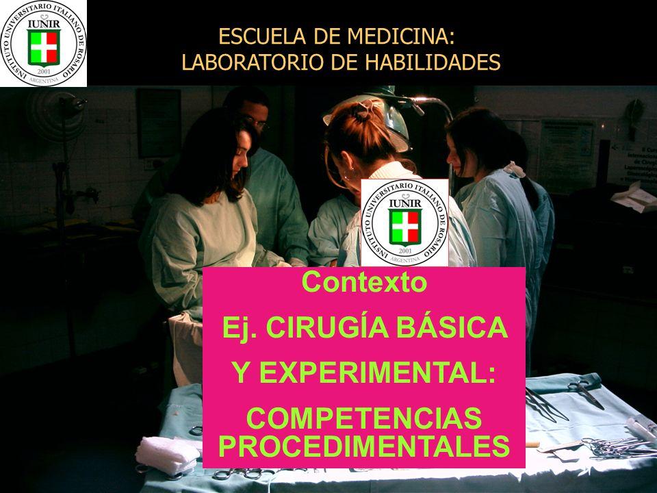 Contexto Ej. CIRUGÍA BÁSICA Y EXPERIMENTAL: COMPETENCIAS PROCEDIMENTALES ESCUELA DE MEDICINA: LABORATORIO DE HABILIDADES